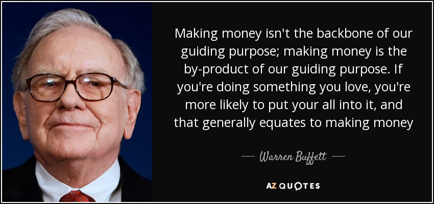 Making money isn't the backbone of our guiding purpose; making money is the by-product of our guiding purpose. If you're doing something you love, you're more likely to put your all into it, and that generally equates to making money - Warren Buffett