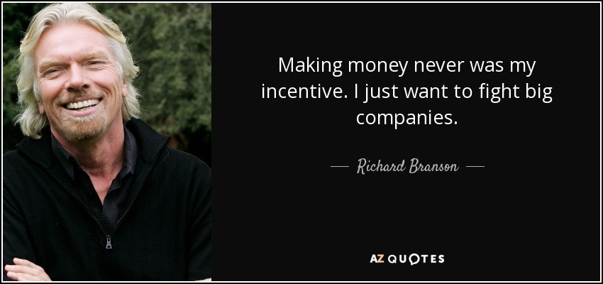 Making money never was my incentive. I just want to fight big companies. - Richard Branson