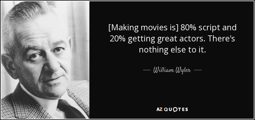 [Making movies is] 80% script and 20% getting great actors. There's nothing else to it. - William Wyler