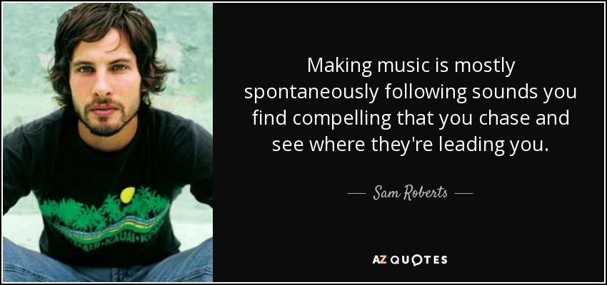Making music is mostly spontaneously following sounds you find compelling that you chase and see where they're leading you. - Sam Roberts