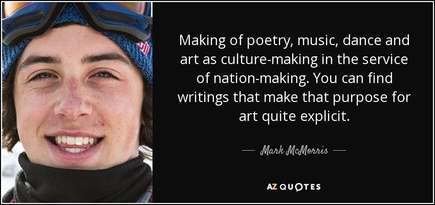 Making of poetry, music, dance and art as culture-making in the service of nation-making. You can find writings that make that purpose for art quite explicit. - Mark McMorris