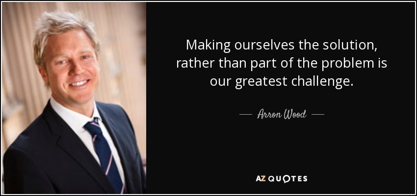 Making ourselves the solution, rather than part of the problem is our greatest challenge. - Arron Wood