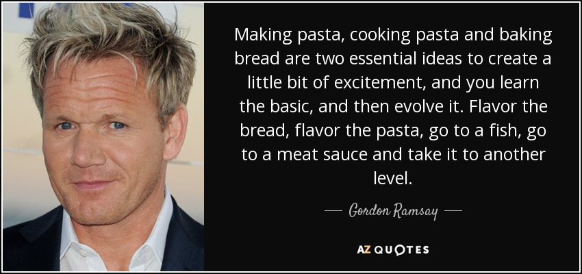 Making pasta, cooking pasta and baking bread are two essential ideas to create a little bit of excitement, and you learn the basic, and then evolve it. Flavor the bread, flavor the pasta, go to a fish, go to a meat sauce and take it to another level. - Gordon Ramsay