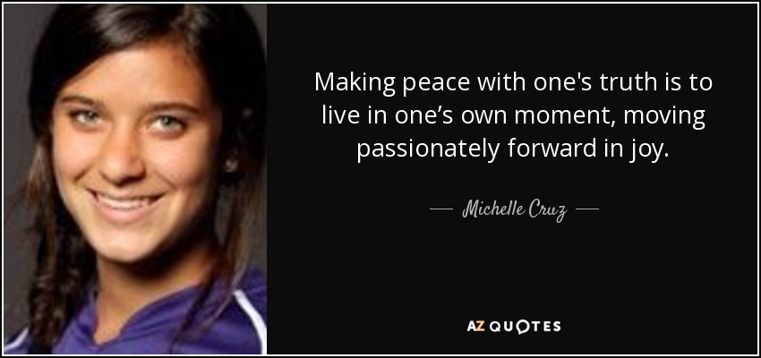 Making peace with one's truth is to live in one's own moment, moving passionately forward in joy. - Michelle Cruz