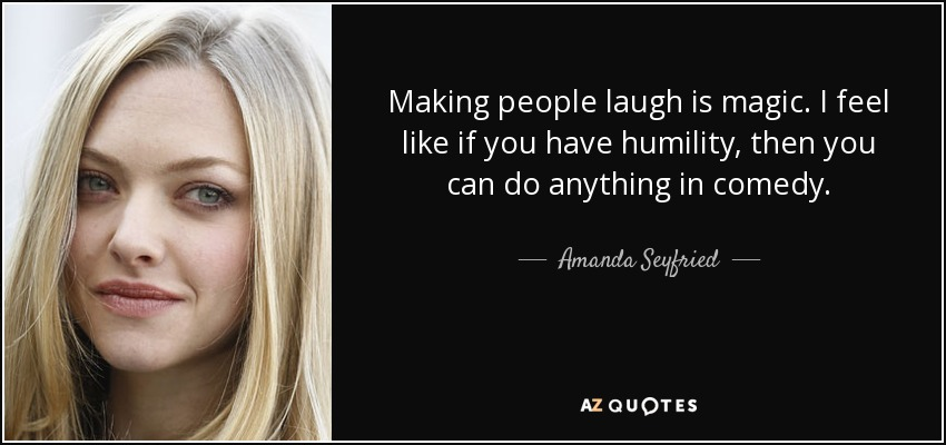 Making people laugh is magic. I feel like if you have humility, then you can do anything in comedy. - Amanda Seyfried
