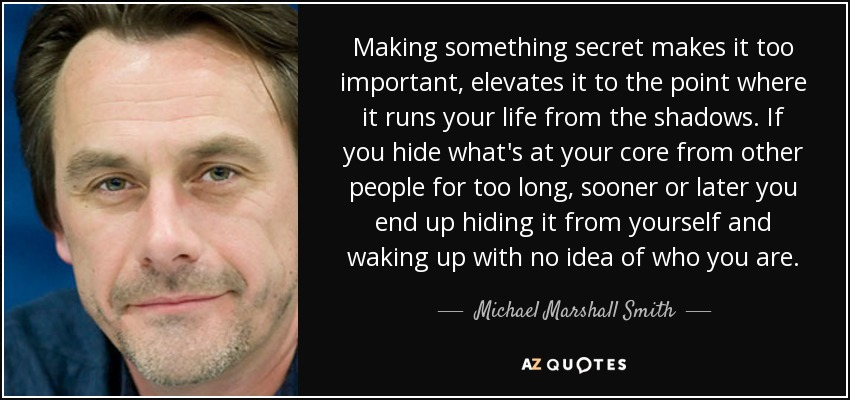 Making something secret makes it too important, elevates it to the point where it runs your life from the shadows. If you hide what's at your core from other people for too long, sooner or later you end up hiding it from yourself and waking up with no idea of who you are. - Michael Marshall Smith