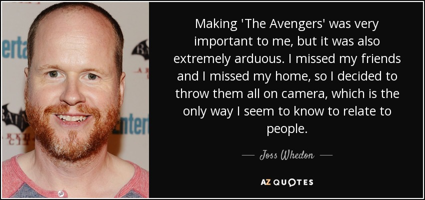 Making 'The Avengers' was very important to me, but it was also extremely arduous. I missed my friends and I missed my home, so I decided to throw them all on camera, which is the only way I seem to know to relate to people. - Joss Whedon