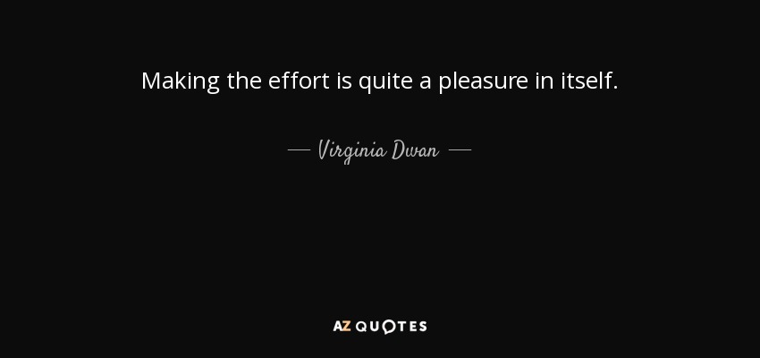 Virginia Dwan Quote Making The Effort Is Quite A Pleasure In Itself