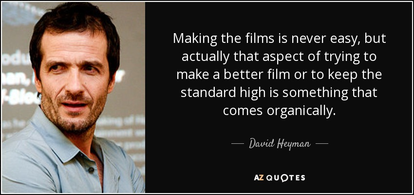 Making the films is never easy, but actually that aspect of trying to make a better film or to keep the standard high is something that comes organically. - David Heyman