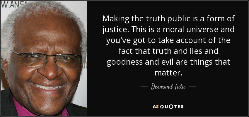 Making the truth public is a form of justice. This is a moral universe and you've got to take account of the fact that truth and lies and goodness and evil are things that matter. - Desmond Tutu
