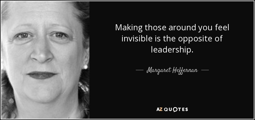 Making those around you feel invisible is the opposite of leadership. - Margaret Heffernan