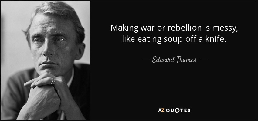 Making war or rebellion is messy, like eating soup off a knife. - Edward Thomas