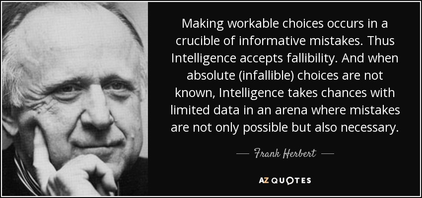 Making workable choices occurs in a crucible of informative mistakes. Thus Intelligence accepts fallibility. And when absolute (infallible) choices are not known, Intelligence takes chances with limited data in an arena where mistakes are not only possible but also necessary. - Frank Herbert
