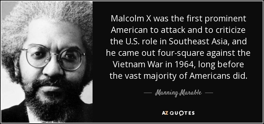 Malcolm X was the first prominent American to attack and to criticize the U.S. role in Southeast Asia, and he came out four-square against the Vietnam War in 1964, long before the vast majority of Americans did. - Manning Marable