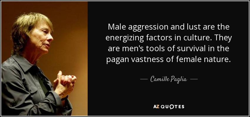 Male aggression and lust are the energizing factors in culture. They are men's tools of survival in the pagan vastness of female nature. - Camille Paglia