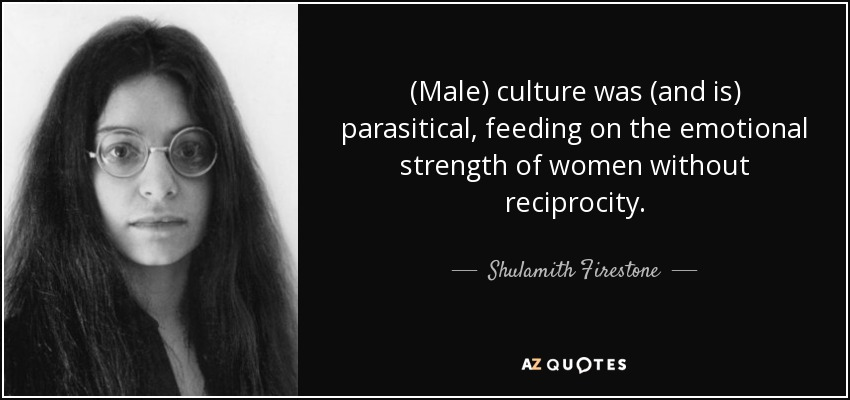 (Male) culture was (and is) parasitical, feeding on the emotional strength of women without reciprocity. - Shulamith Firestone