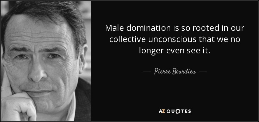 Male domination is so rooted in our collective unconscious that we no longer even see it. - Pierre Bourdieu