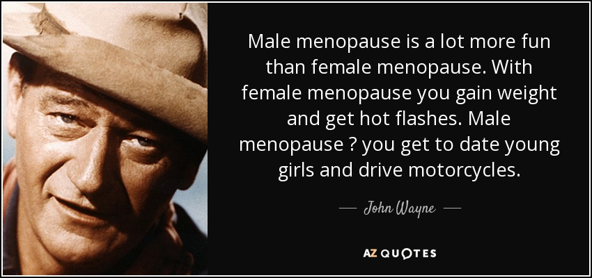 Male menopause is a lot more fun than female menopause. With female menopause you gain weight and get hot flashes. Male menopause ? you get to date young girls and drive motorcycles. - John Wayne