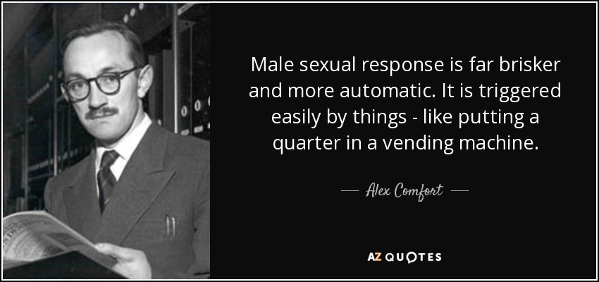 Male sexual response is far brisker and more automatic. It is triggered easily by things - like putting a quarter in a vending machine. - Alex Comfort