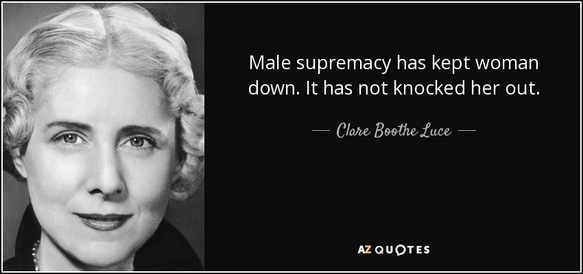 Male supremacy has kept woman down. It has not knocked her out. - Clare Boothe Luce