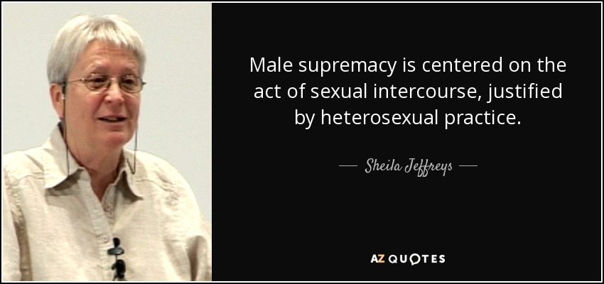 Male supremacy is centered on the act of sexual intercourse, justified by heterosexual practice. - Sheila Jeffreys