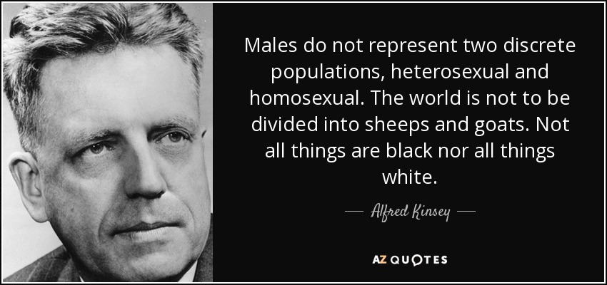 Males do not represent two discrete populations, heterosexual and homosexual. The world is not to be divided into sheeps and goats. Not all things are black nor all things white. - Alfred Kinsey