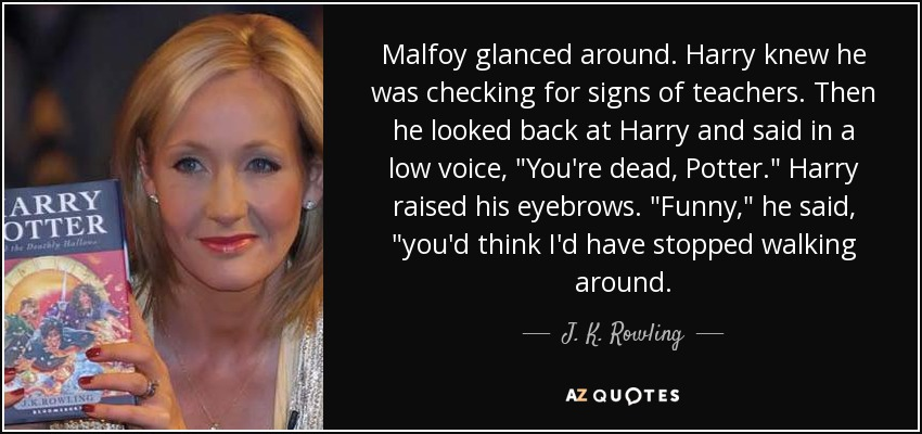 Malfoy glanced around. Harry knew he was checking for signs of teachers. Then he looked back at Harry and said in a low voice,
