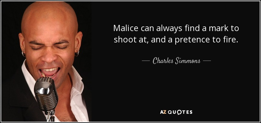 Malice can always find a mark to shoot at, and a pretence to fire. - Charles Simmons