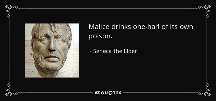 Malice drinks one-half of its own poison. - Seneca the Elder