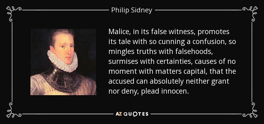 Malice, in its false witness, promotes its tale with so cunning a confusion, so mingles truths with falsehoods, surmises with certainties, causes of no moment with matters capital, that the accused can absolutely neither grant nor deny, plead innocen. - Philip Sidney