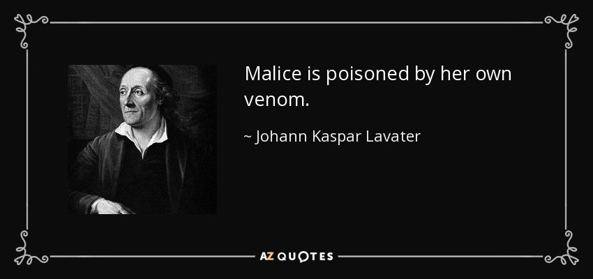 Malice is poisoned by her own venom. - Johann Kaspar Lavater