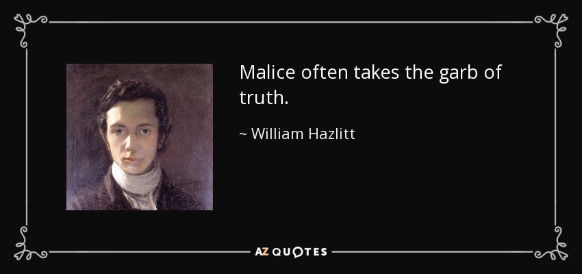 Malice often takes the garb of truth. - William Hazlitt