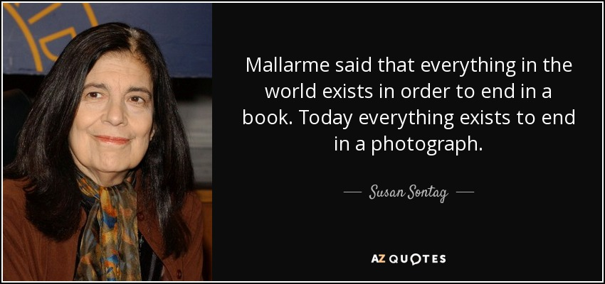 Mallarme said that everything in the world exists in order to end in a book. Today everything exists to end in a photograph. - Susan Sontag