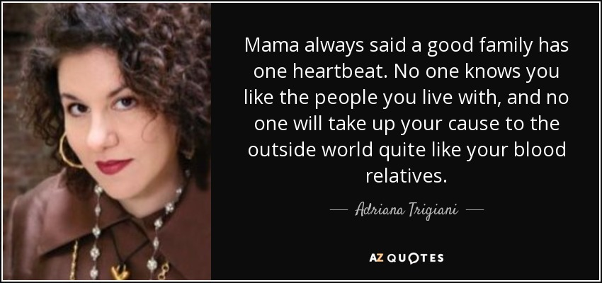 Mama always said a good family has one heartbeat. No one knows you like the people you live with, and no one will take up your cause to the outside world quite like your blood relatives. - Adriana Trigiani