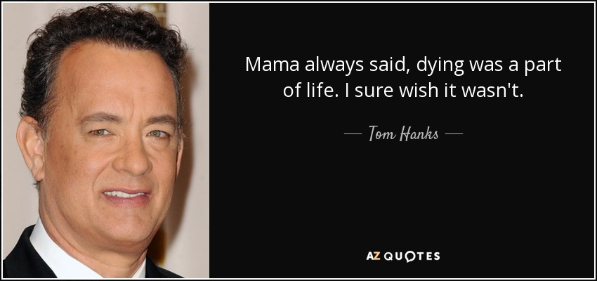 Mama always said, dying was a part of life. I sure wish it wasn't. - Tom Hanks