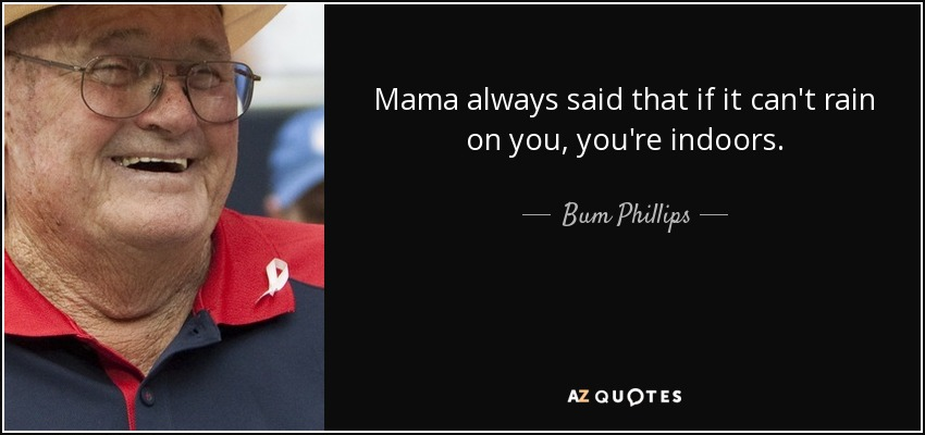 Mama always said that if it can't rain on you, you're indoors. - Bum Phillips