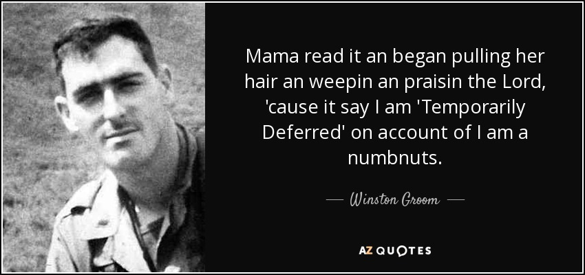 Mama read it an began pulling her hair an weepin an praisin the Lord, 'cause it say I am 'Temporarily Deferred' on account of I am a numbnuts. - Winston Groom