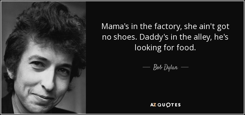 Mama's in the factory, she ain't got no shoes. Daddy's in the alley, he's looking for food. - Bob Dylan
