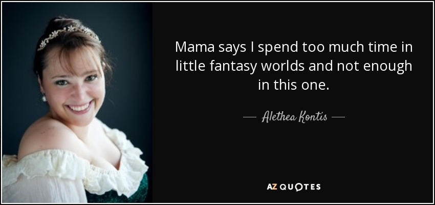 Alethea Kontis Quote: Mama Says I Spend Too Much Time In