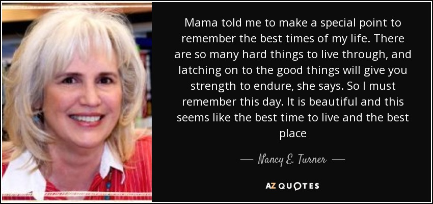Mama told me to make a special point to remember the best times of my life. There are so many hard things to live through, and latching on to the good things will give you strength to endure, she says. So I must remember this day. It is beautiful and this seems like the best time to live and the best place - Nancy E. Turner