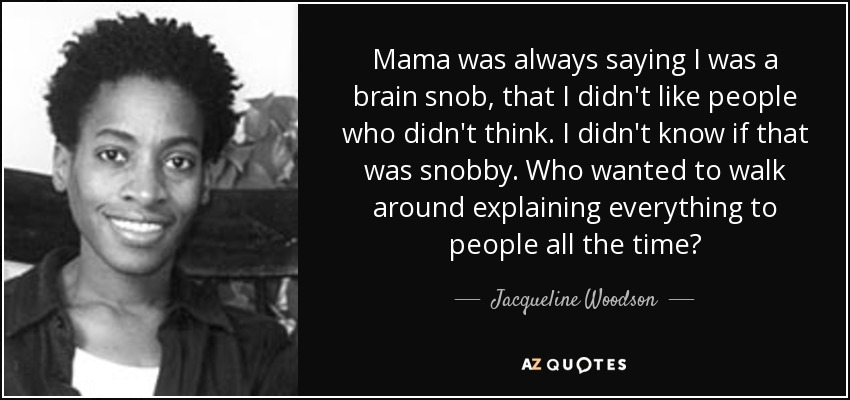 Mama was always saying I was a brain snob, that I didn't like people who didn't think. I didn't know if that was snobby. Who wanted to walk around explaining everything to people all the time? - Jacqueline Woodson