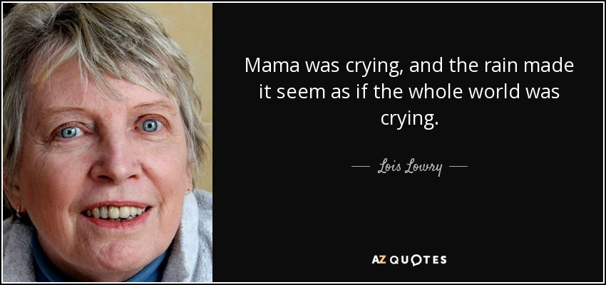 Mama was crying, and the rain made it seem as if the whole world was crying. - Lois Lowry