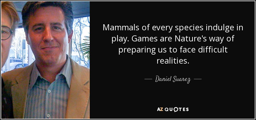 Mammals of every species indulge in play. Games are Nature's way of preparing us to face difficult realities. - Daniel Suarez