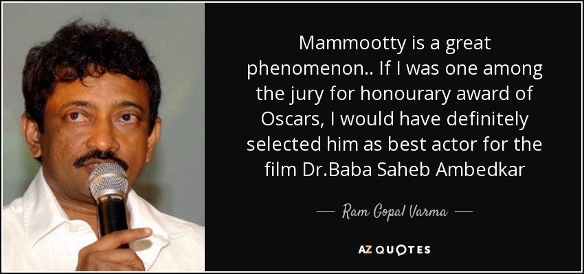 Mammootty is a great phenomenon.. If I was one among the jury for honourary award of Oscars, I would have definitely selected him as best actor for the film Dr.Baba Saheb Ambedkar - Ram Gopal Varma