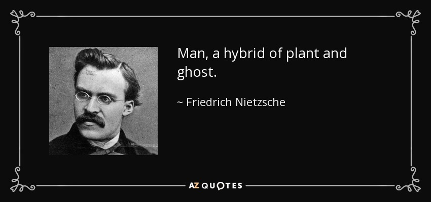 Man, a hybrid of plant and ghost. - Friedrich Nietzsche