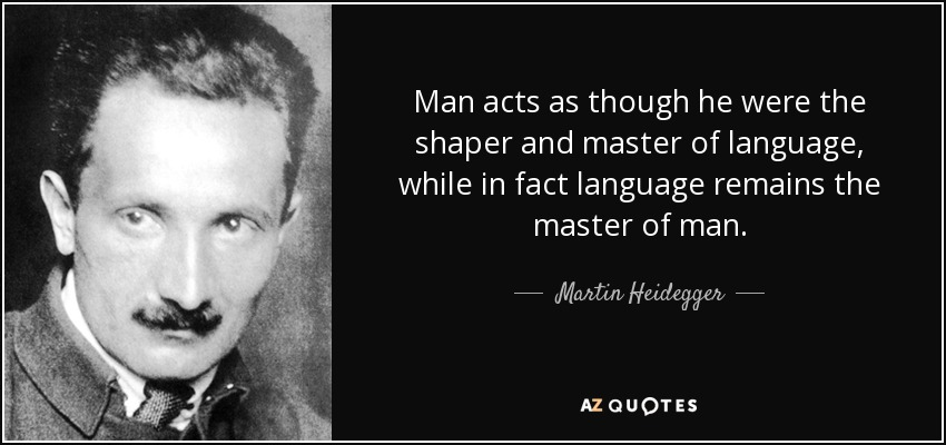 Man acts as though he were the shaper and master of language, while in fact language remains the master of man. - Martin Heidegger