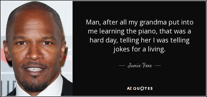 Man, after all my grandma put into me learning the piano, that was a hard day, telling her I was telling jokes for a living. - Jamie Foxx