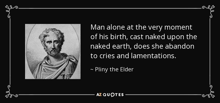 Man alone at the very moment of his birth, cast naked upon the naked earth, does she abandon to cries and lamentations. - Pliny the Elder