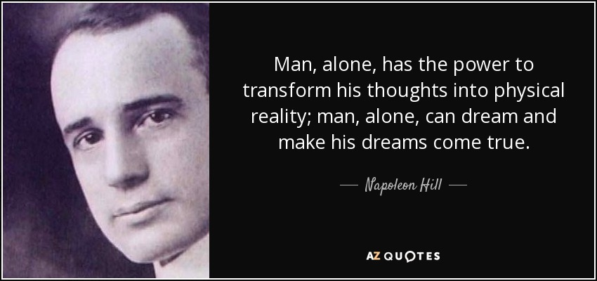 Man, alone, has the power to transform his thoughts into physical reality; man, alone, can dream and make his dreams come true. - Napoleon Hill