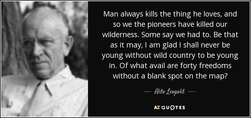 Man always kills the thing he loves, and so we the pioneers have killed our wilderness. Some say we had to. Be that as it may, I am glad I shall never be young without wild country to be young in. Of what avail are forty freedoms without a blank spot on the map? - Aldo Leopold